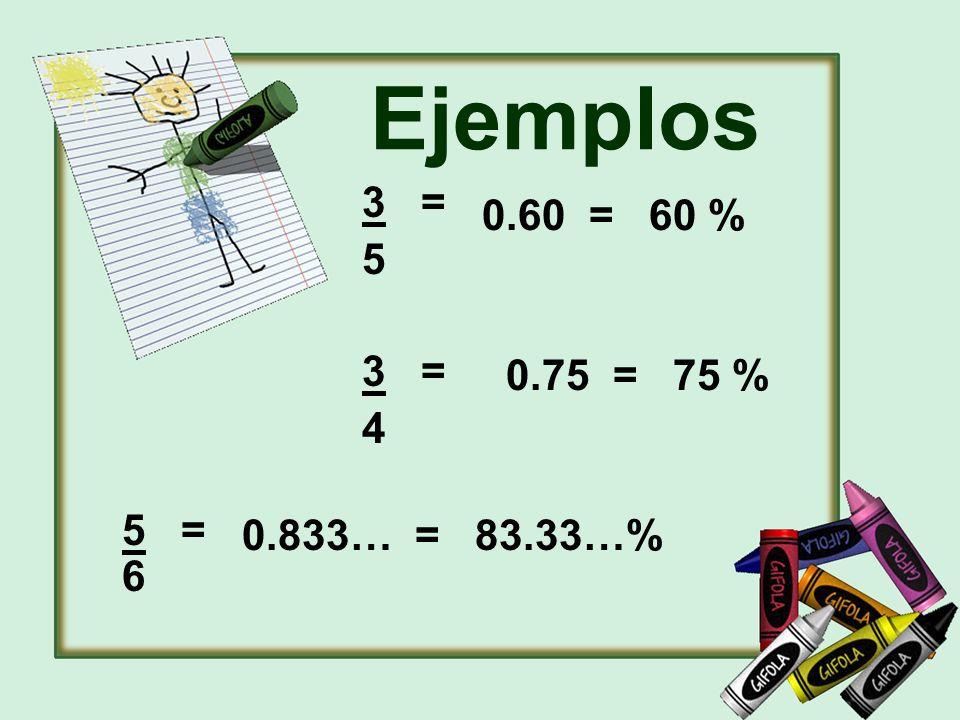 Ejemplos 3 = 5 3 = 4 0.60 = 60 % 0.75 = 75 % 0.833… = 83.33…% 5 = 6
