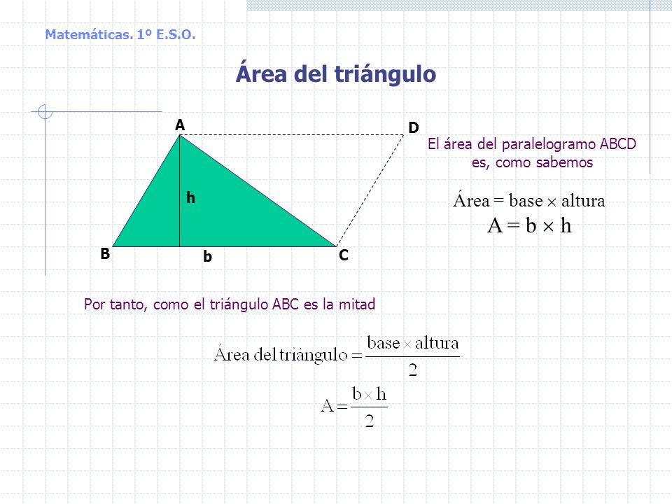 Matemáticas. 1º E.S.O. Área de los paralelogramos Rectángulo y romboide h b Área = base altura A = b h l Cuadrado Área = lado lado A = l l = l 2 Rombo