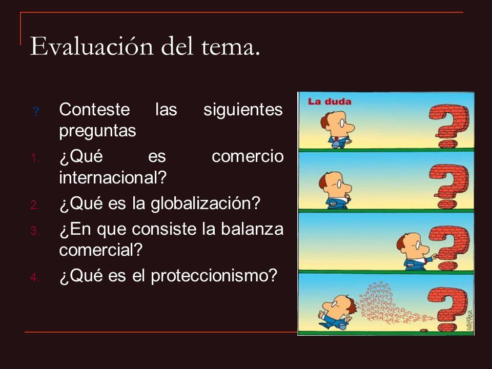Evaluación del tema. Conteste las siguientes preguntas 1. ¿Qué es comercio internacional? 2. ¿Qué es la globalización? 3. ¿En que consiste la balanza