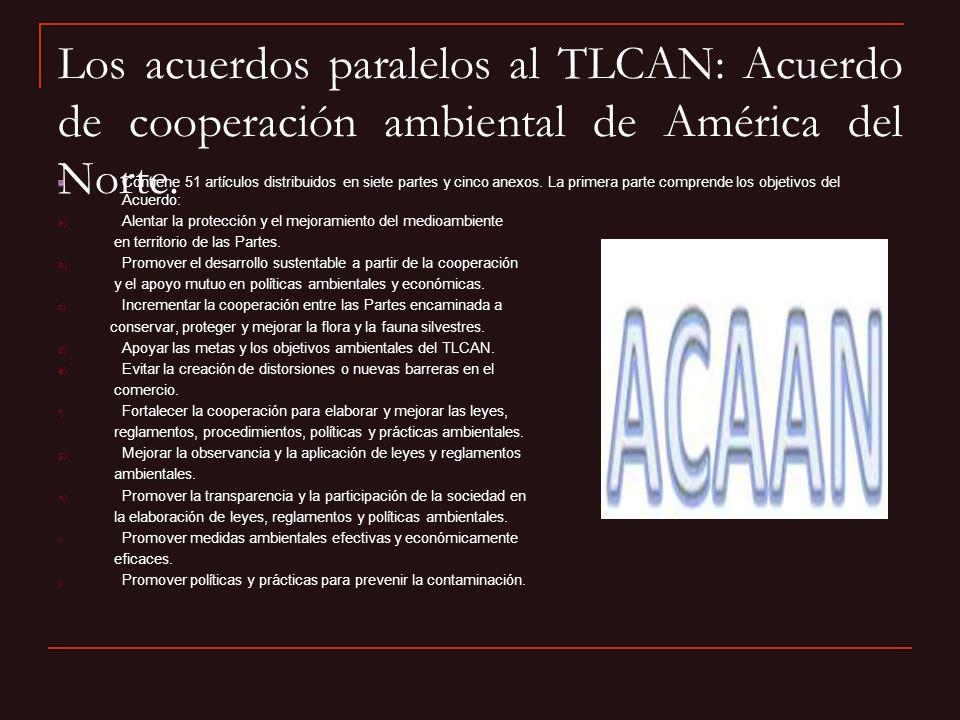 Los acuerdos paralelos al TLCAN: Acuerdo de cooperación ambiental de América del Norte. Contiene 51 artículos distribuidos en siete partes y cinco ane