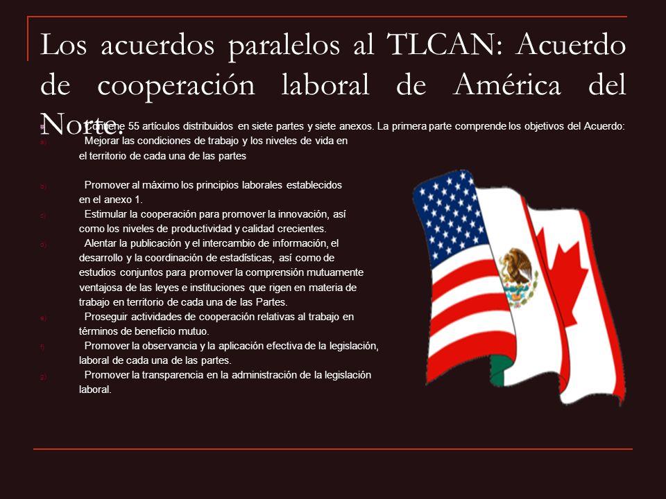 Los acuerdos paralelos al TLCAN: Acuerdo de cooperación laboral de América del Norte. Contiene 55 artículos distribuidos en siete partes y siete anexo