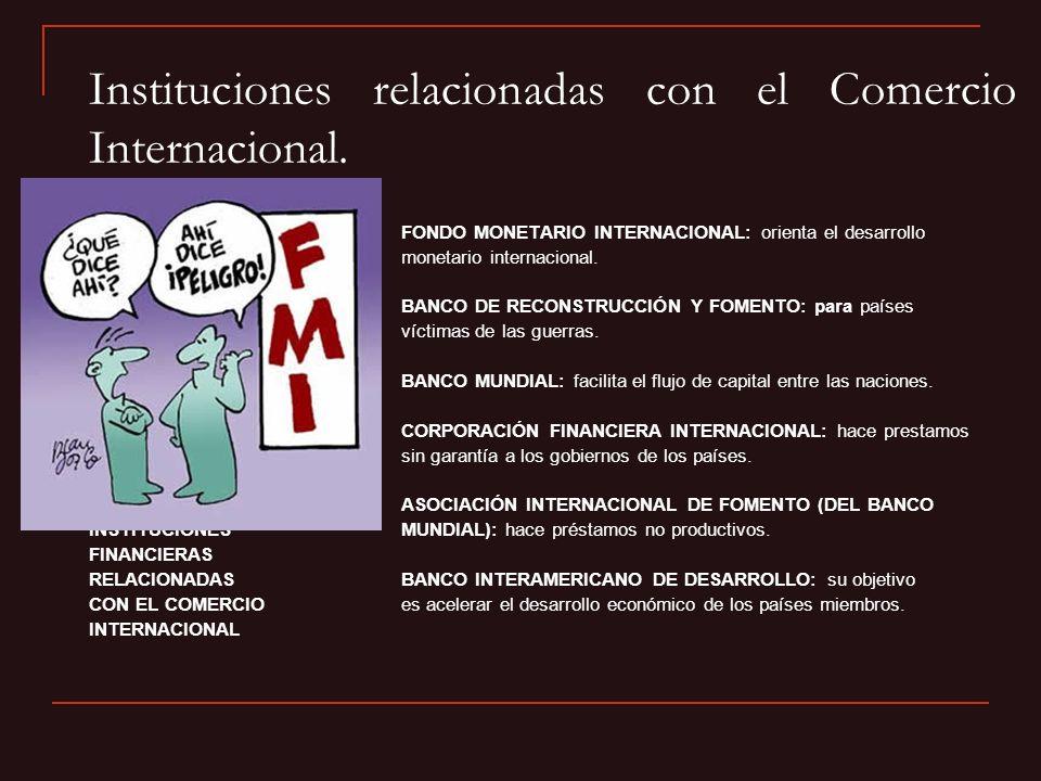 Instituciones relacionadas con el Comercio Internacional. FONDO MONETARIO INTERNACIONAL: orienta el desarrollo monetario internacional. BANCO DE RECON