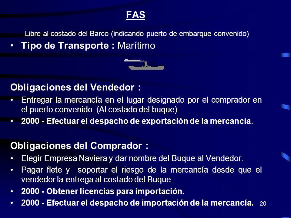 20 FAS Libre al costado del Barco (indicando puerto de embarque convenido) Tipo de Transporte : Marítimo Obligaciones del Vendedor : Entregar la merca