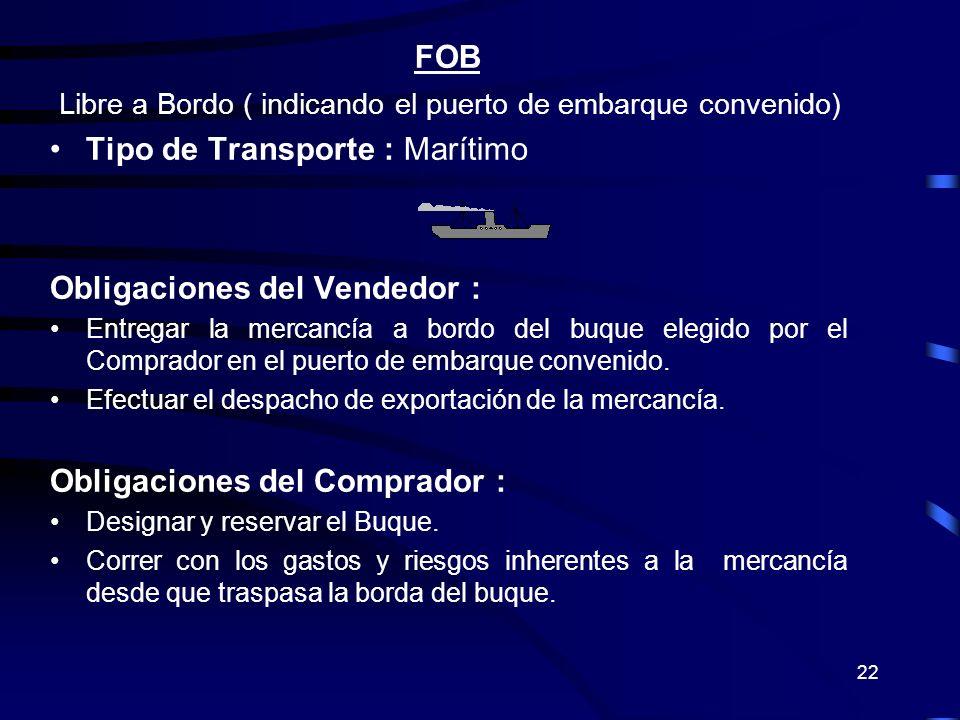 22 FOB Libre a Bordo ( indicando el puerto de embarque convenido) Tipo de Transporte : Marítimo Obligaciones del Vendedor : Entregar la mercancía a bo