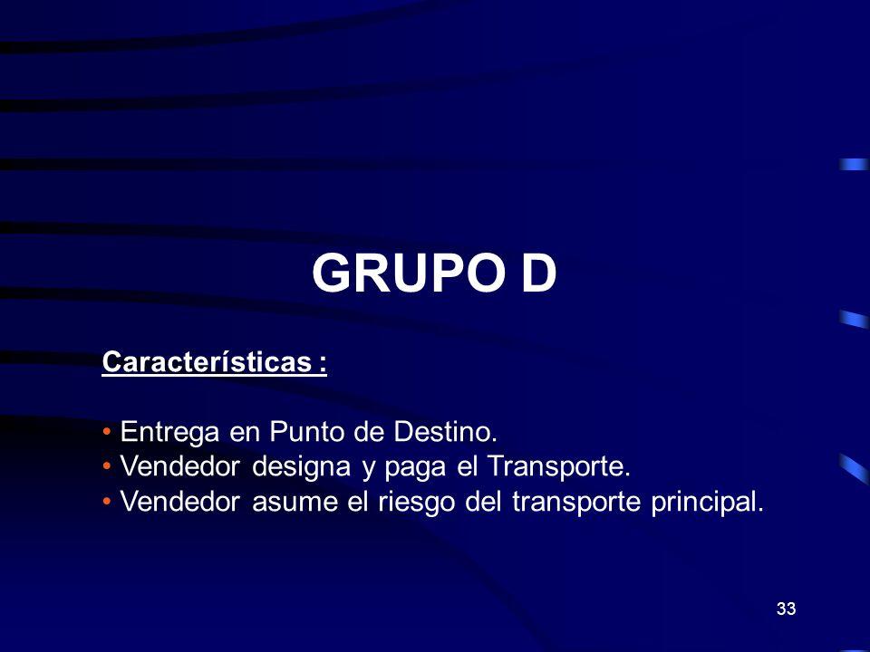 33 GRUPO D Características : Entrega en Punto de Destino. Vendedor designa y paga el Transporte. Vendedor asume el riesgo del transporte principal.