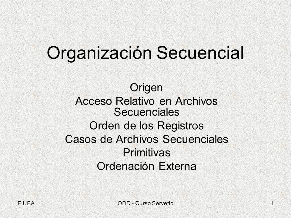 FIUBAODD - Curso Servetto1 Organización Secuencial Origen Acceso Relativo en Archivos Secuenciales Orden de los Registros Casos de Archivos Secuencial
