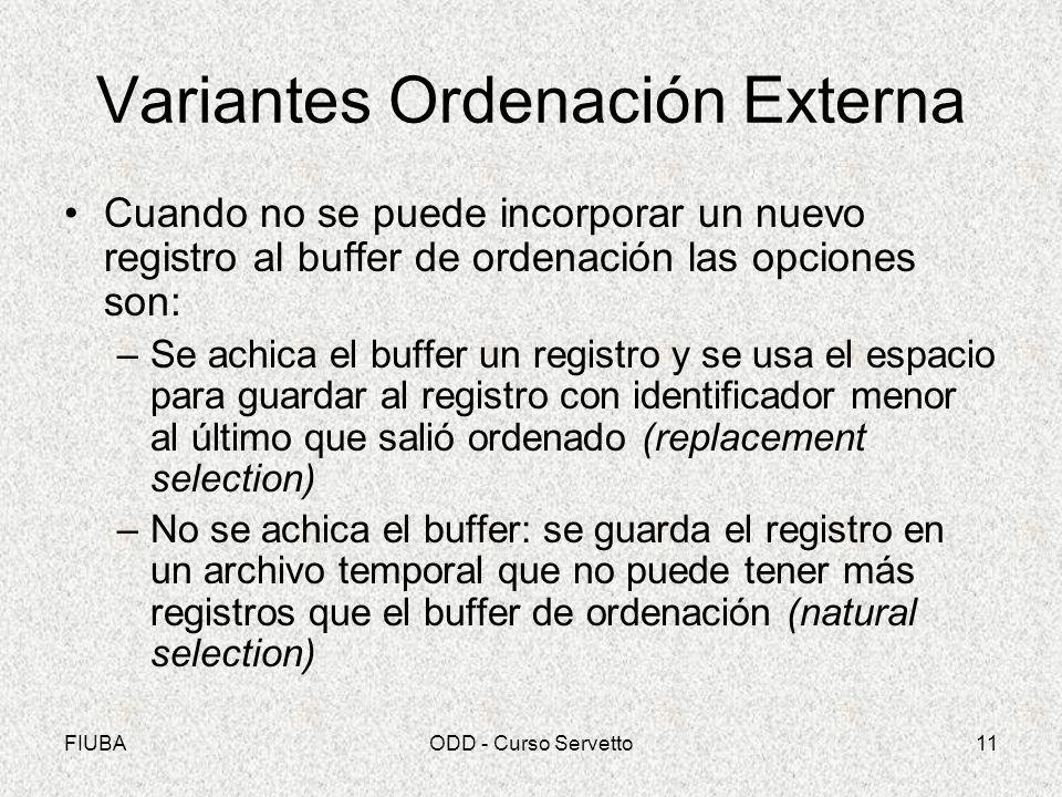 FIUBAODD - Curso Servetto11 Variantes Ordenación Externa Cuando no se puede incorporar un nuevo registro al buffer de ordenación las opciones son: –Se