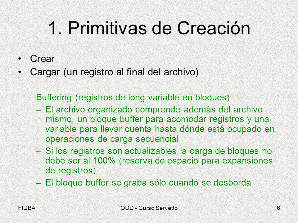 FIUBAODD - Curso Servetto6 1. Primitivas de Creación Crear Cargar (un registro al final del archivo) Buffering (registros de long variable en bloques)