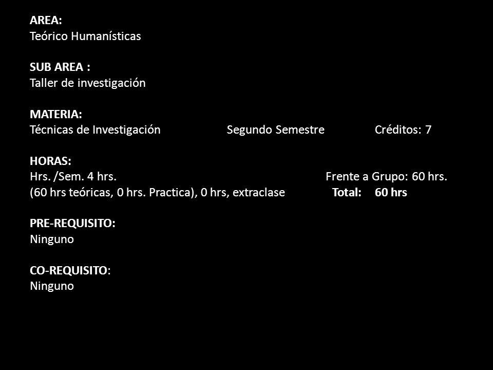 AREA: Teórico Humanísticas SUB AREA : Taller de investigación MATERIA: Técnicas de Investigación Segundo SemestreCréditos: 7 HORAS: Hrs. /Sem. 4 hrs.F