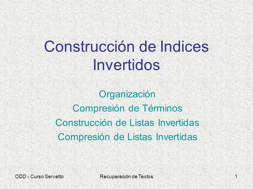 ODD - Curso ServettoRecuperación de Textos1 Construcción de Indices Invertidos Organización Compresión de Términos Construcción de Listas Invertidas C