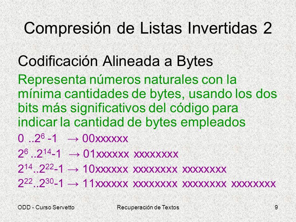 ODD - Curso ServettoRecuperación de Textos10 Compresión de Listas Invertidas 3 Códigos de Elias Fragmentan la representación de un número n en 2 partes, la primera de las cuales debe constituir un prefijo (debe distinguirse de la segunda) –Exponente de la máxima potencia de 2 que no exceda a n log2(n) –n - 2 log2(n) El número se reconstruye sumando 2 log2(n) a la segunda parte.