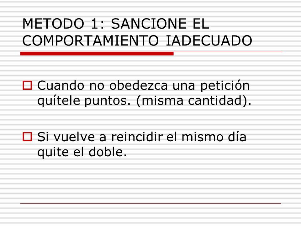 METODO 1: SANCIONE EL COMPORTAMIENTO IADECUADO Cuando no obedezca una petición quítele puntos. (misma cantidad). Si vuelve a reincidir el mismo día qu