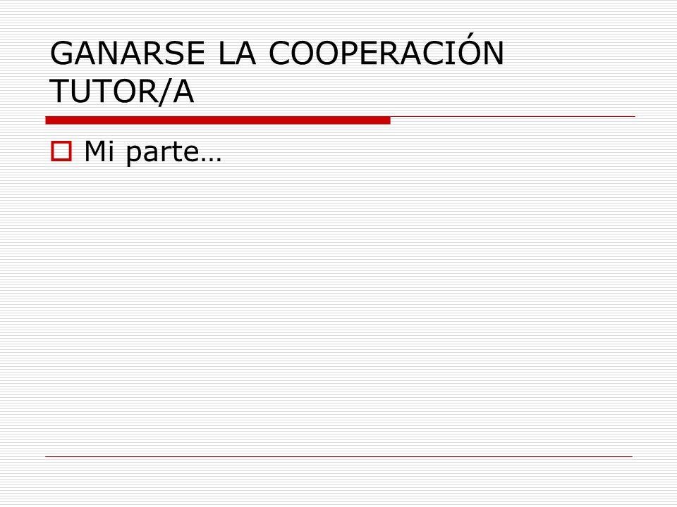 GANARSE LA COOPERACIÓN TUTOR/A Mi parte…