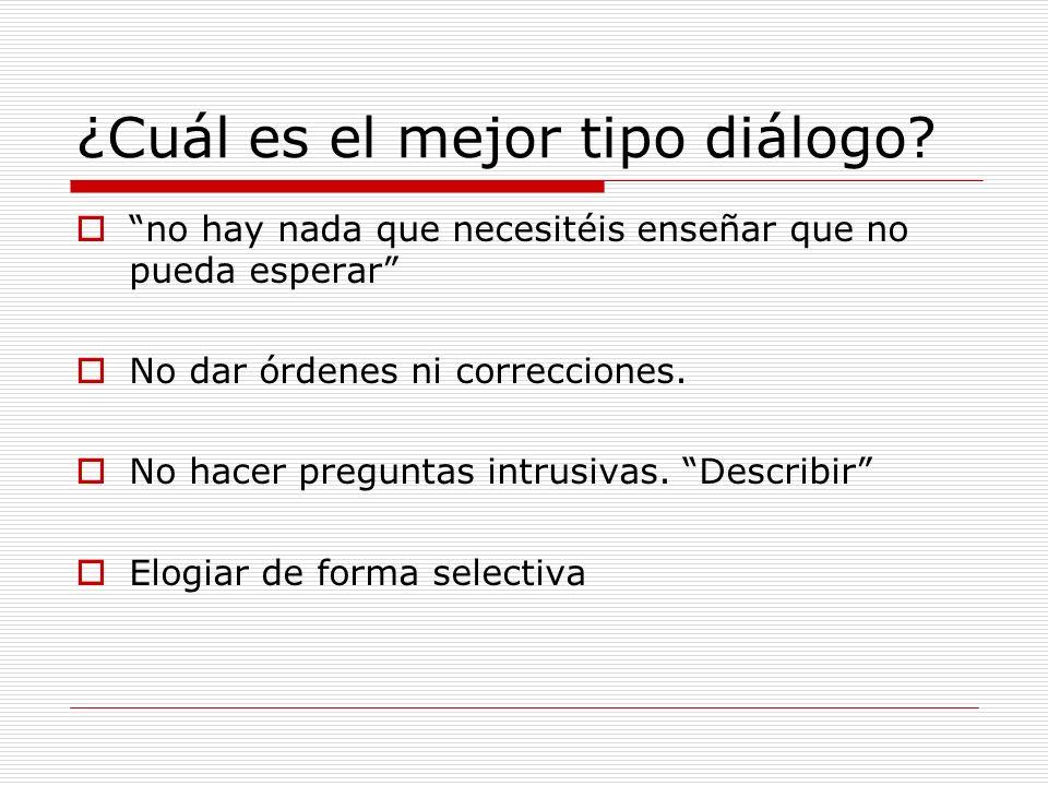 ¿Cuál es el mejor tipo diálogo? no hay nada que necesitéis enseñar que no pueda esperar No dar órdenes ni correcciones. No hacer preguntas intrusivas.
