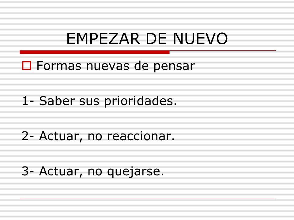 EMPEZAR DE NUEVO Formas nuevas de pensar 1- Saber sus prioridades. 2- Actuar, no reaccionar. 3- Actuar, no quejarse.