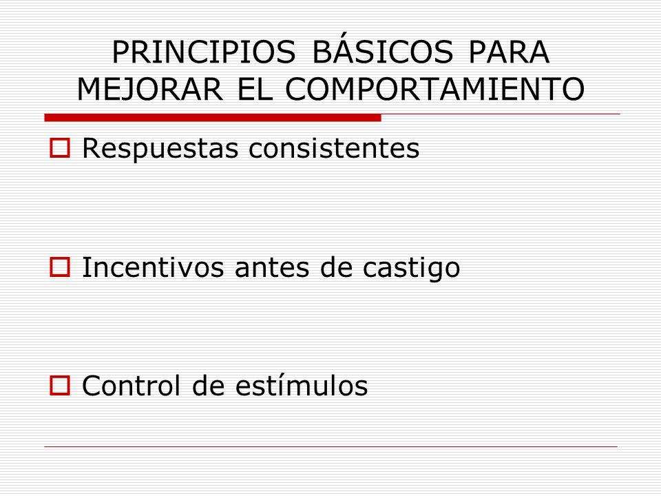 PRINCIPIOS BÁSICOS PARA MEJORAR EL COMPORTAMIENTO Respuestas consistentes Incentivos antes de castigo Control de estímulos