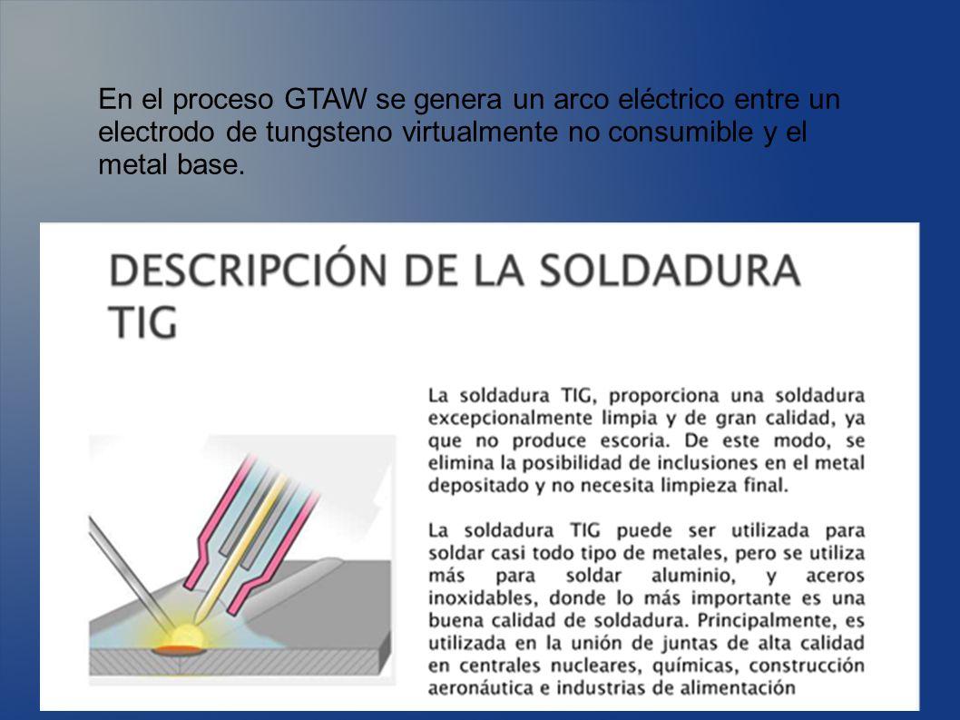En el proceso GTAW se genera un arco eléctrico entre un electrodo de tungsteno virtualmente no consumible y el metal base.