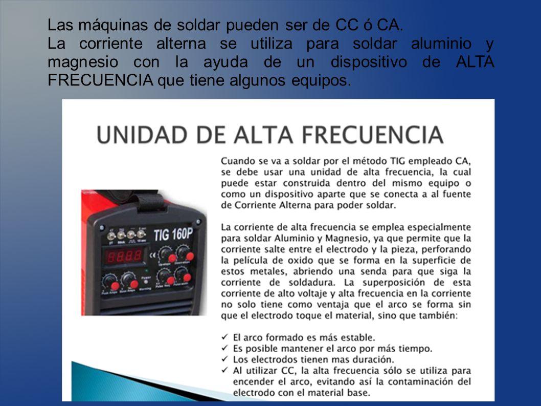 Las máquinas de soldar pueden ser de CC ó CA. La corriente alterna se utiliza para soldar aluminio y magnesio con la ayuda de un dispositivo de ALTA F