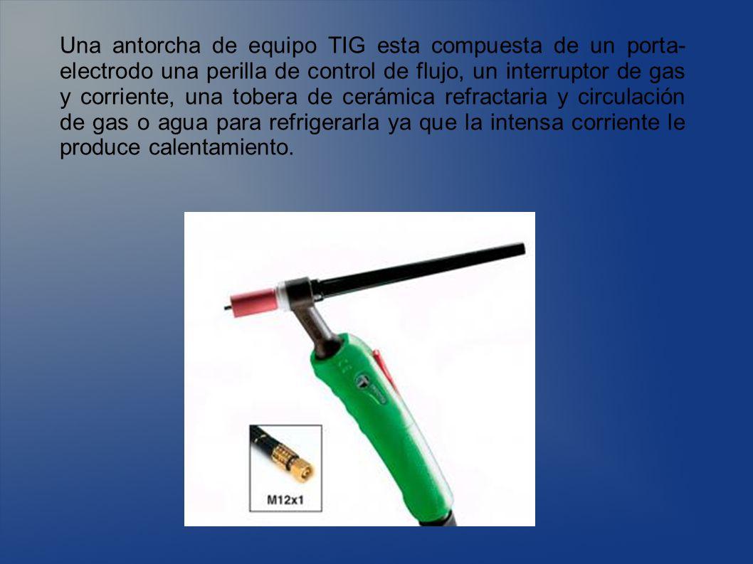 Una antorcha de equipo TIG esta compuesta de un porta- electrodo una perilla de control de flujo, un interruptor de gas y corriente, una tobera de cer