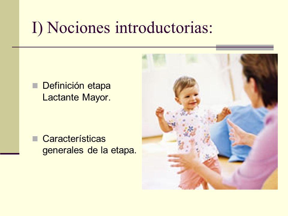 I) Nociones introductorias: Definición etapa Lactante Mayor. Características generales de la etapa.