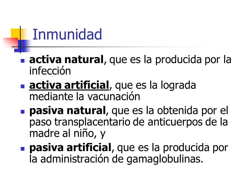 Inmunidad activa natural, que es la producida por la infección activa artificial, que es la lograda mediante la vacunación pasiva natural, que es la obtenida por el paso transplacentario de anticuerpos de la madre al niño, y pasiva artificial, que es la producida por la administración de gamaglobulinas.