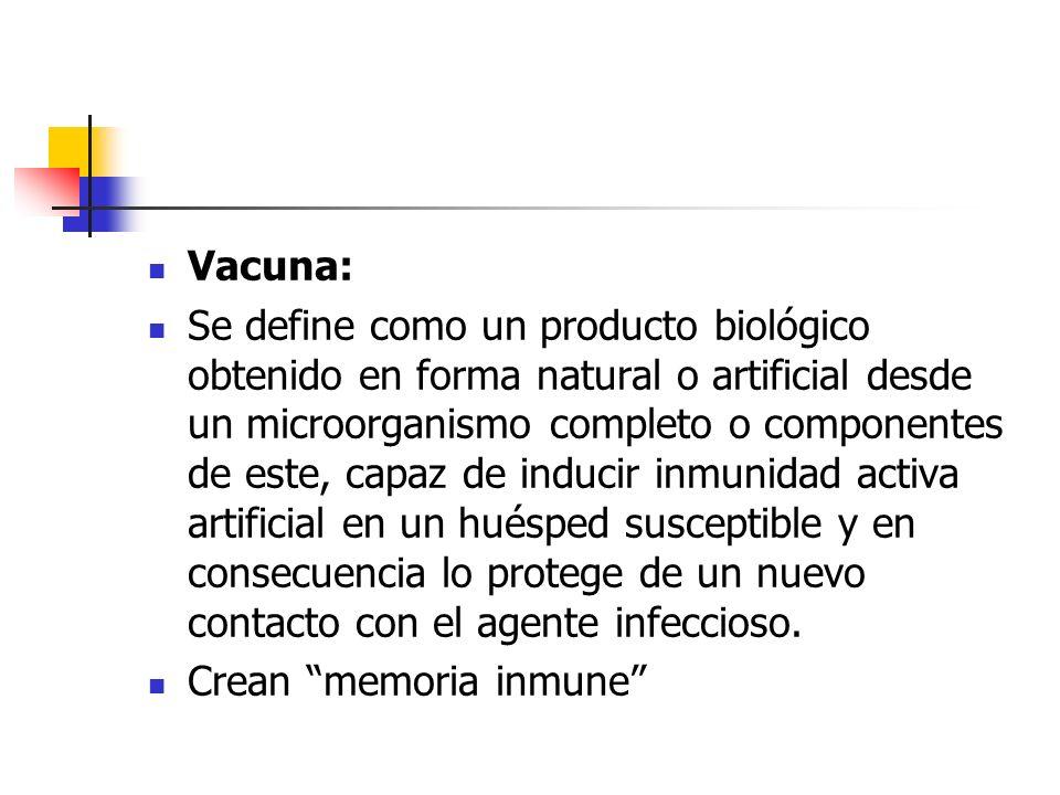Vacuna: Se define como un producto biológico obtenido en forma natural o artificial desde un microorganismo completo o componentes de este, capaz de inducir inmunidad activa artificial en un huésped susceptible y en consecuencia lo protege de un nuevo contacto con el agente infeccioso.