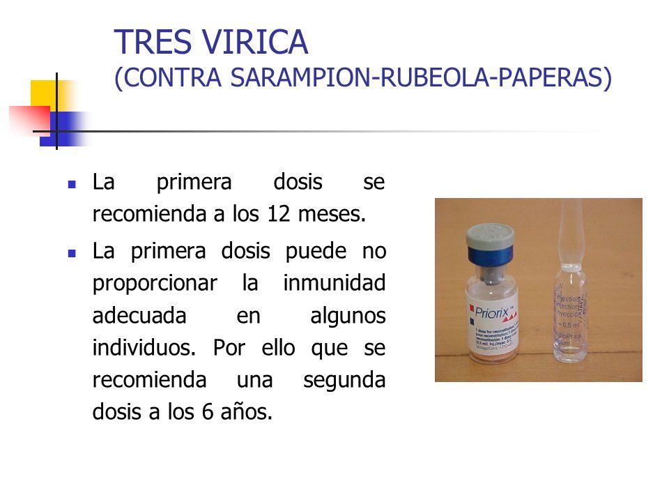 TRES VIRICA (CONTRA SARAMPION-RUBEOLA-PAPERAS) La primera dosis se recomienda a los 12 meses. La primera dosis puede no proporcionar la inmunidad adec