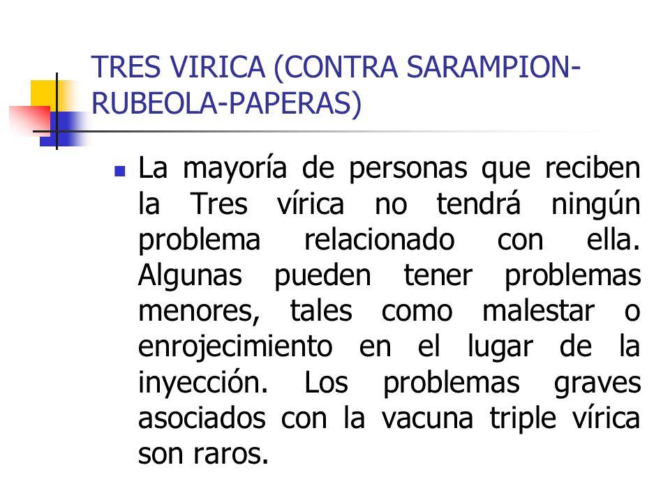 TRES VIRICA (CONTRA SARAMPION- RUBEOLA-PAPERAS) La mayoría de personas que reciben la Tres vírica no tendrá ningún problema relacionado con ella. Algu