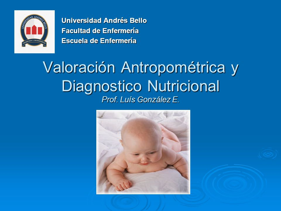 Valoración Antropométrica y Diagnostico Nutricional Prof. Luís González E. Universidad Andrés Bello Facultad de Enfermería Escuela de Enfermería