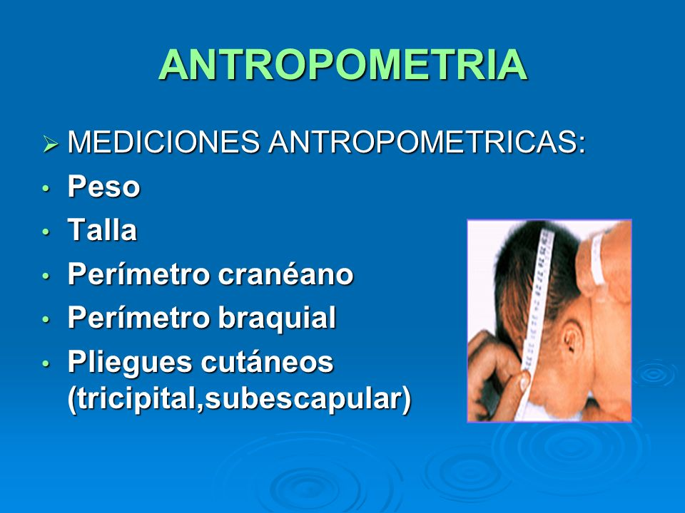 ANTROPOMETRIA MEDICIONES ANTROPOMETRICAS: MEDICIONES ANTROPOMETRICAS: Peso Peso Talla Talla Perímetro cranéano Perímetro cranéano Perímetro braquial P