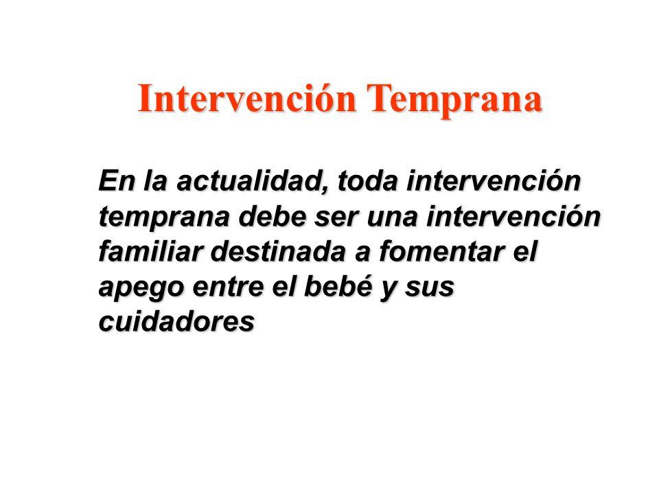 Intervención Temprana En la actualidad, toda intervención temprana debe ser una intervención familiar destinada a fomentar el apego entre el bebé y su