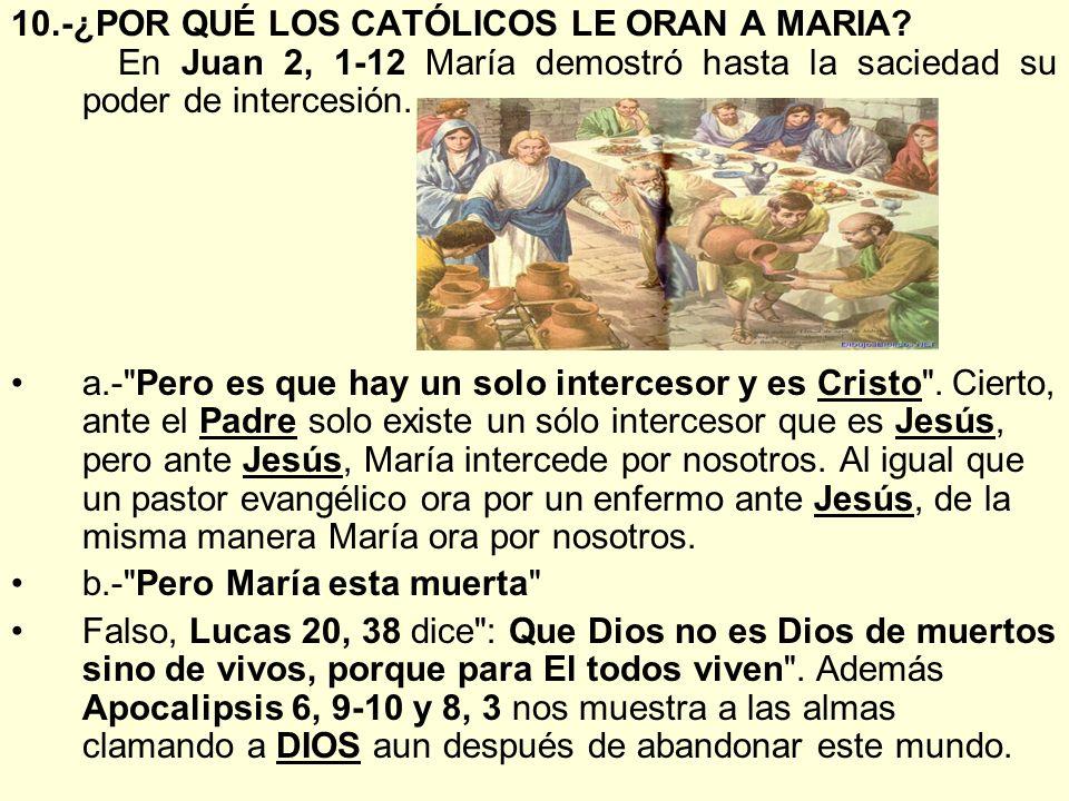 10.-¿POR QUÉ LOS CATÓLICOS LE ORAN A MARIA? En Juan 2, 1-12 María demostró hasta la saciedad su poder de intercesión. a.-