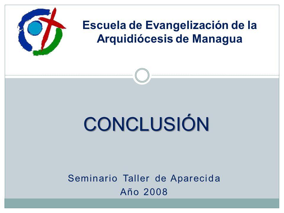 Seminario Taller de Aparecida Año 2008 Escuela de Evangelización de la Arquidiócesis de Managua CONCLUSIÓN