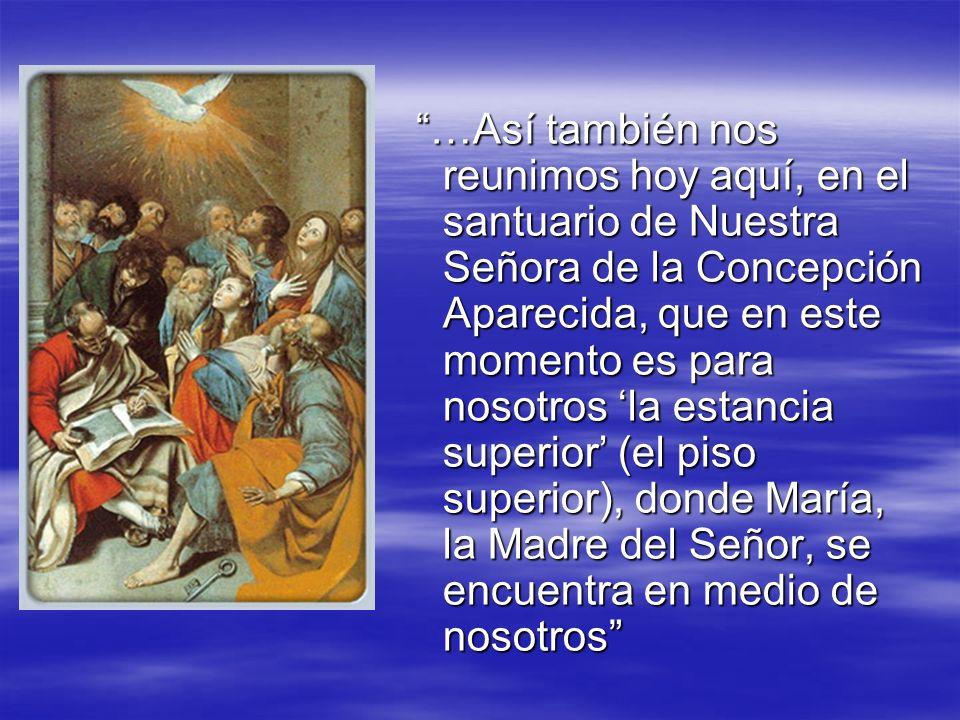 …Así también nos reunimos hoy aquí, en el santuario de Nuestra Señora de la Concepción Aparecida, que en este momento es para nosotros la estancia sup