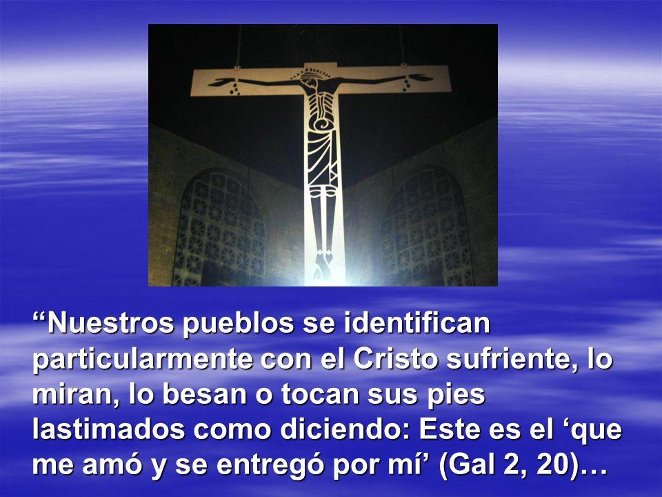 Nuestros pueblos se identifican particularmente con el Cristo sufriente, lo miran, lo besan o tocan sus pies lastimados como diciendo: Este es el que