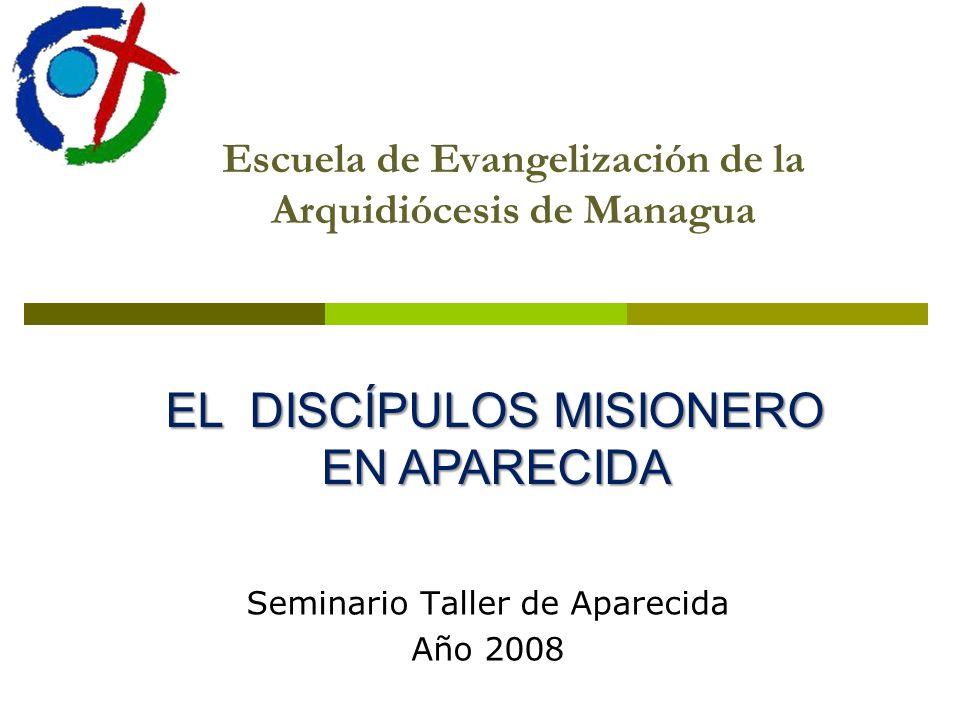 Escuela de Evangelización de la Arquidiócesis de Managua Seminario Taller de Aparecida Año 2008 EL DISCÍPULOS MISIONERO EN APARECIDA