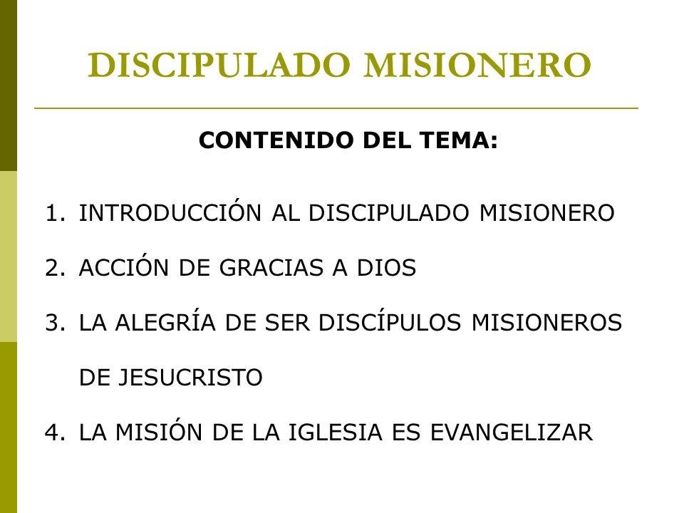 CONTENIDO DEL TEMA: 1.INTRODUCCIÓN AL DISCIPULADO MISIONERO 2.ACCIÓN DE GRACIAS A DIOS 3.LA ALEGRÍA DE SER DISCÍPULOS MISIONEROS DE JESUCRISTO 4.LA MI