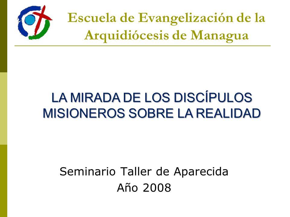 Seminario Taller de Aparecida Año 2008 Escuela de Evangelización de la Arquidiócesis de Managua LA MIRADA DE LOS DISCÍPULOS MISIONEROS SOBRE LA REALID