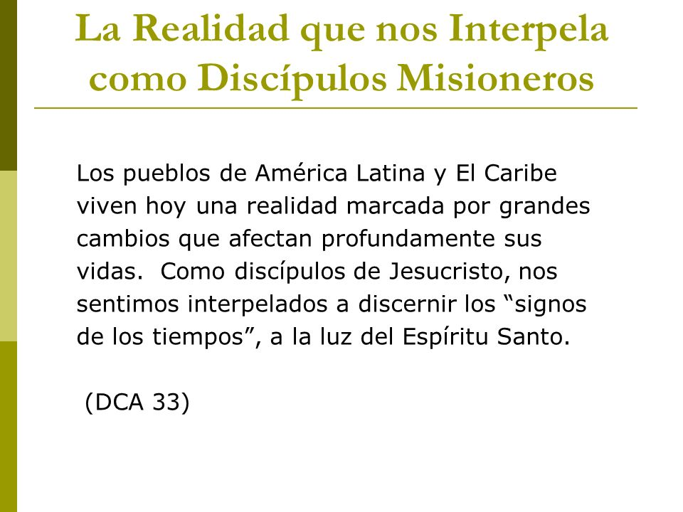 La Realidad que nos Interpela como Discípulos Misioneros Los pueblos de América Latina y El Caribe viven hoy una realidad marcada por grandes cambios