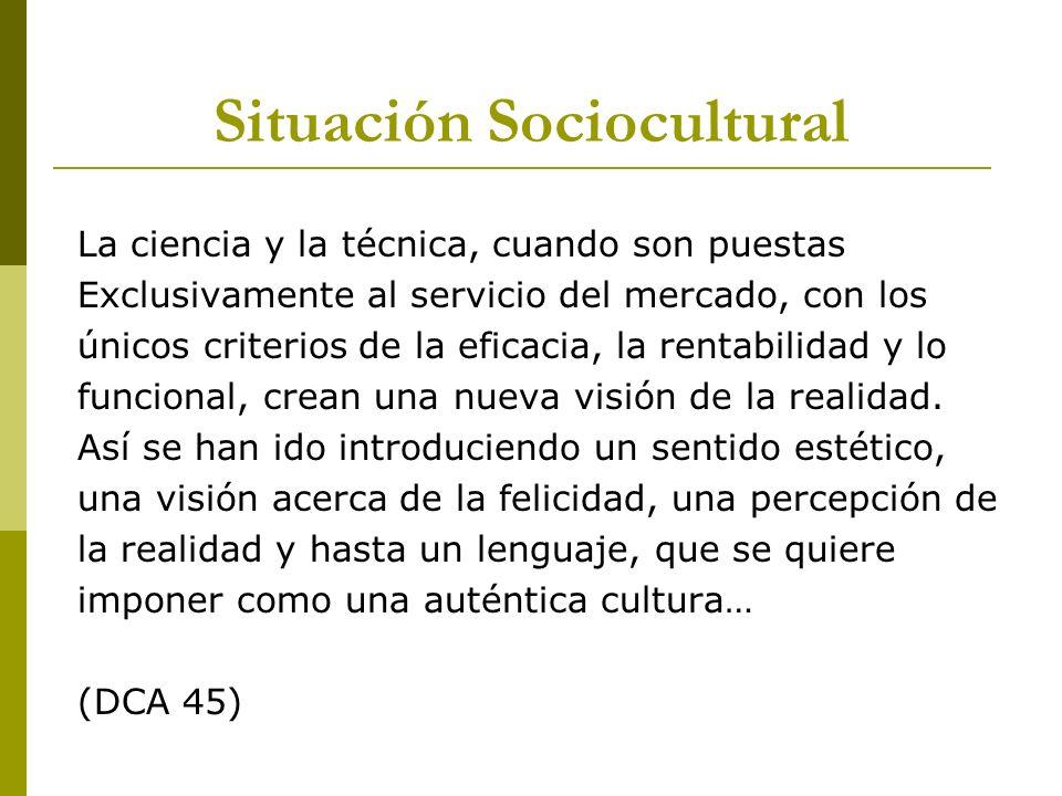 Situación Sociocultural La ciencia y la técnica, cuando son puestas Exclusivamente al servicio del mercado, con los únicos criterios de la eficacia, l