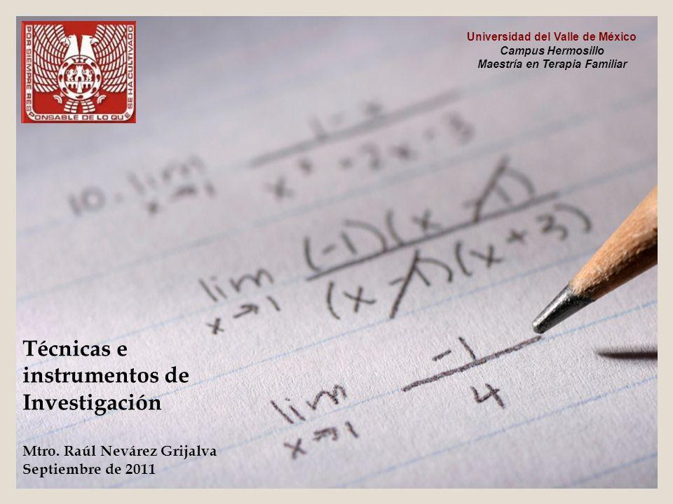Técnicas e instrumentos de Investigación Mtro. Raúl Nevárez Grijalva Septiembre de 2011 Universidad del Valle de México Campus Hermosillo Maestría en