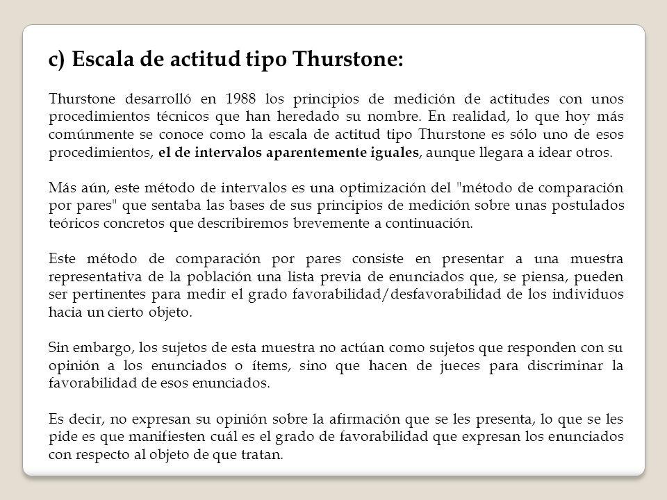 c) Escala de actitud tipo Thurstone: Thurstone desarrolló en 1988 los principios de medición de actitudes con unos procedimientos técnicos que han heredado su nombre.