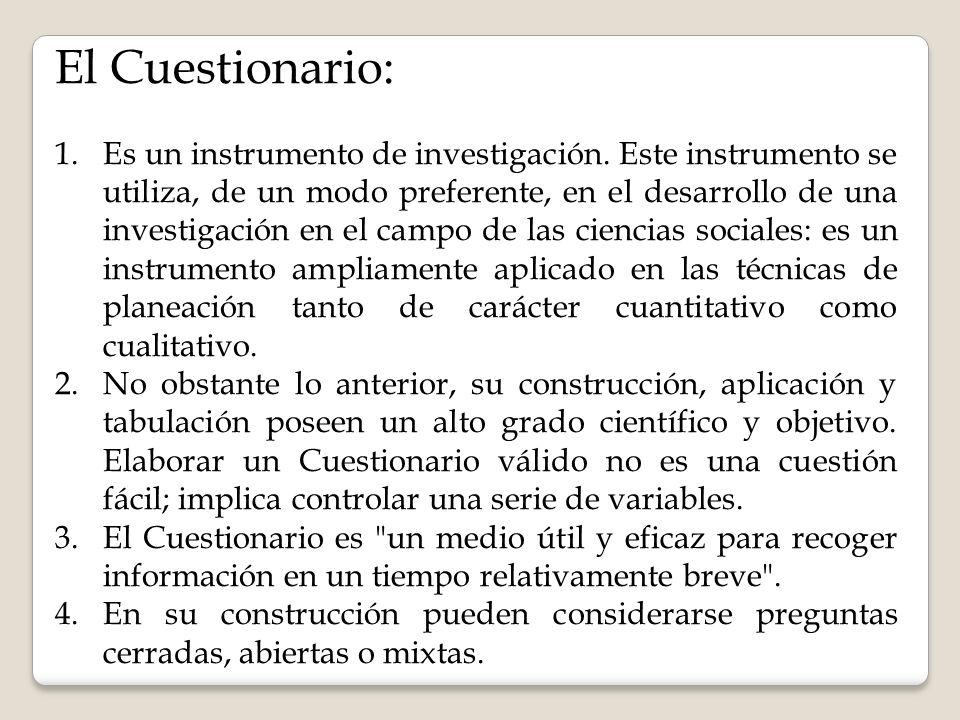 El Cuestionario: 1.Es un instrumento de investigación. Este instrumento se utiliza, de un modo preferente, en el desarrollo de una investigación en el