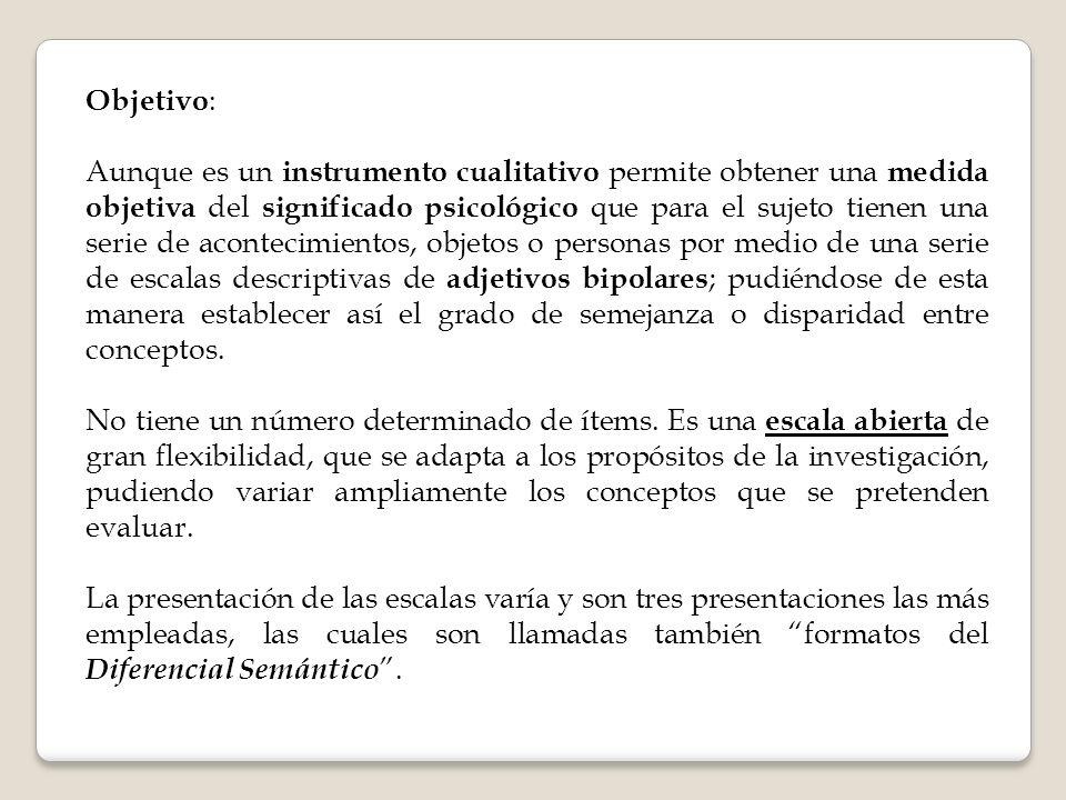 Objetivo : Aunque es un instrumento cualitativo permite obtener una medida objetiva del significado psicológico que para el sujeto tienen una serie de