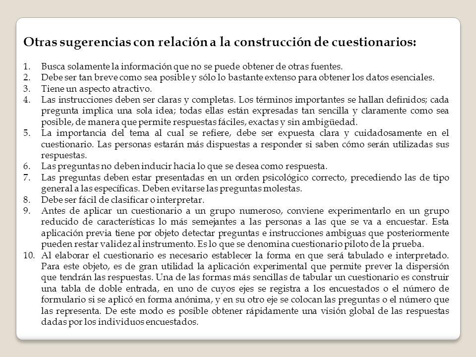Otras sugerencias con relación a la construcción de cuestionarios: 1.Busca solamente la información que no se puede obtener de otras fuentes. 2.Debe s