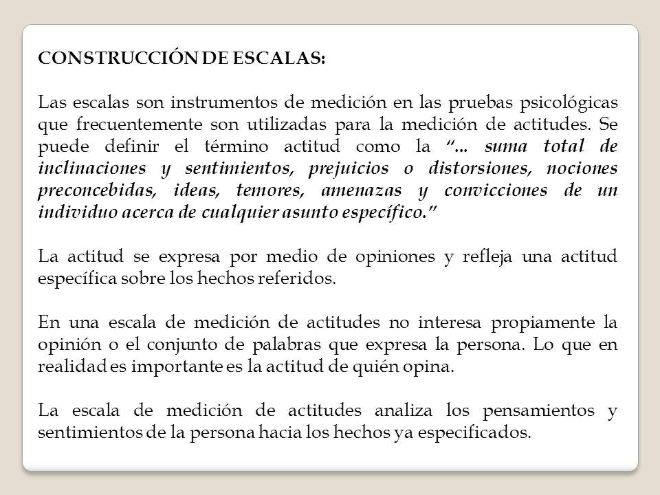 CONSTRUCCIÓN DE ESCALAS: Las escalas son instrumentos de medición en las pruebas psicológicas que frecuentemente son utilizadas para la medición de actitudes.