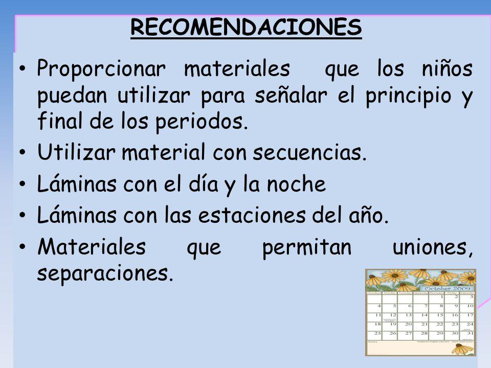 RECOMENDACIONES Proporcionar materiales que los niños puedan utilizar para señalar el principio y final de los periodos. Utilizar material con secuenc