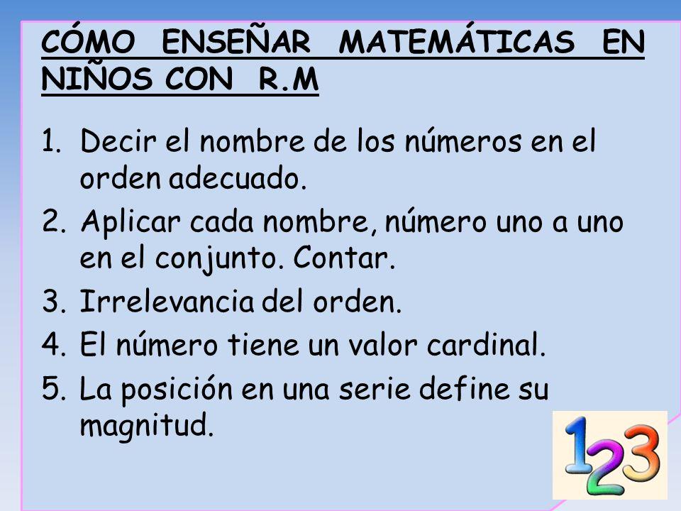 CÓMO ENSEÑAR MATEMÁTICAS EN NIÑOS CON R.M 1.Decir el nombre de los números en el orden adecuado. 2.Aplicar cada nombre, número uno a uno en el conjunt