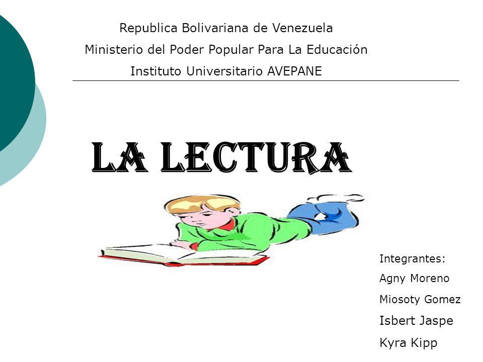 LA LECTURA Integrantes: Agny Moreno Miosoty Gomez Isbert Jaspe Kyra Kipp Republica Bolivariana de Venezuela Ministerio del Poder Popular Para La Educación Instituto Universitario AVEPANE