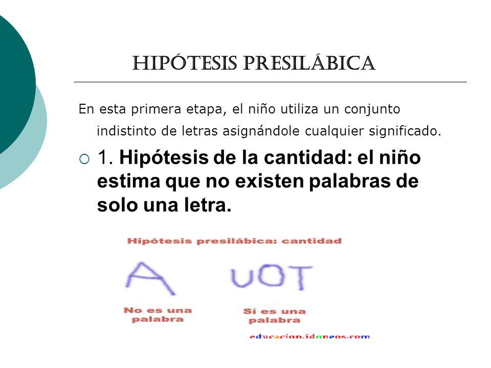 Hipótesis presilábica En esta primera etapa, el niño utiliza un conjunto indistinto de letras asignándole cualquier significado.